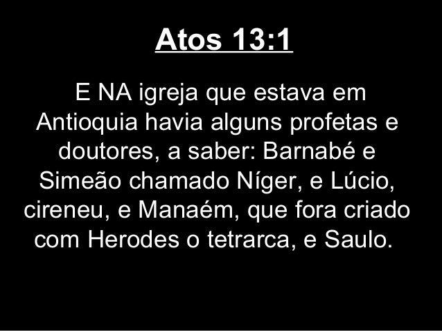 Atos 13:1     E NA igreja que estava em Antioquia havia alguns profetas e    doutores, a saber: Barnabé e  Simeão chamado ...