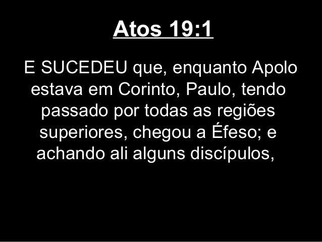 Atos 19:1E SUCEDEU que, enquanto Apolo estava em Corinto, Paulo, tendo  passado por todas as regiões  superiores, chegou a...