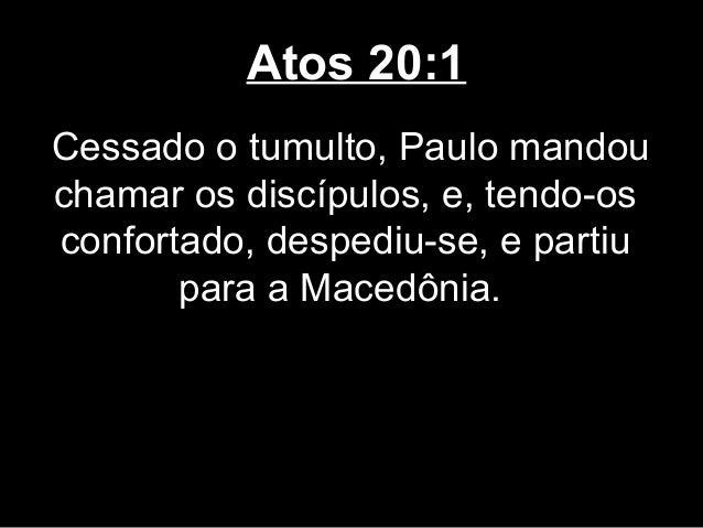 Atos 20:1Cessado o tumulto, Paulo mandouchamar os discípulos, e, tendo-osconfortado, despediu-se, e partiu       para a Ma...