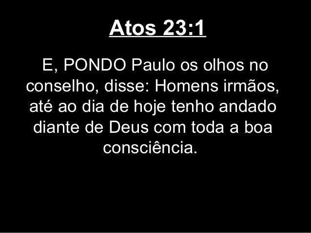 Atos 23:1  E, PONDO Paulo os olhos noconselho, disse: Homens irmãos,até ao dia de hoje tenho andado diante de Deus com tod...