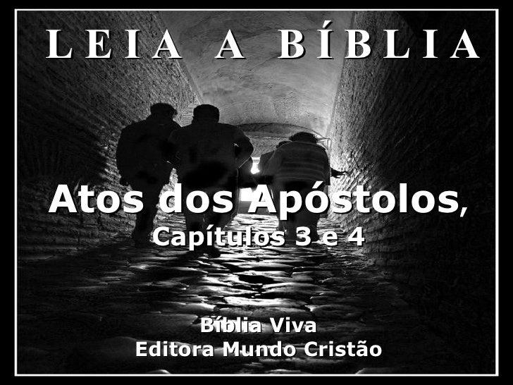 <ul><li>L E I A  A  B Í B L I A </li></ul>Atos dos Apóstolos , Capítulos 3 e 4 Bíblia Viva Editora Mundo Cristão