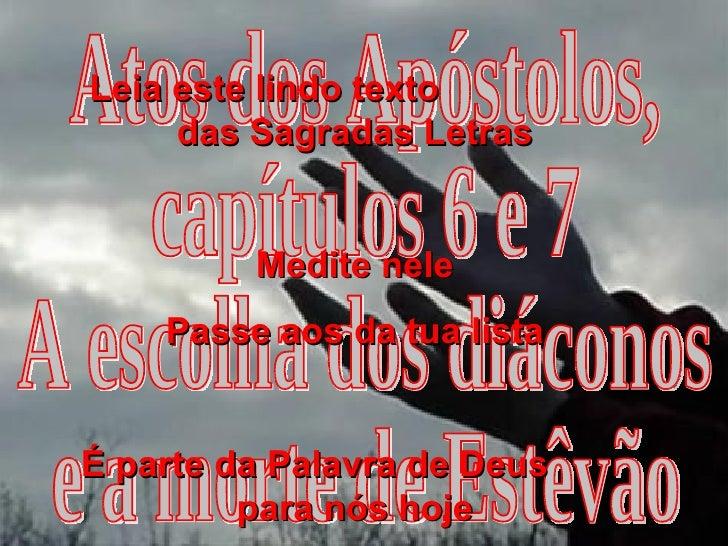 Atos dos Apóstolos, capítulos 6 e 7 A escolha dos diáconos e a morte de Estêvão Leia este lindo texto  das Sagradas Letras...