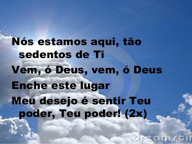 Nós estamos aqui, tão sedentos de Ti Vem, ó Deus, vem, ó Deus Enche este lugar Meu desejo é sentir Teu poder, Teu poder! (...
