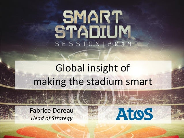 Global insight of making the stadium smart Fabrice Doreau Head of Strategy