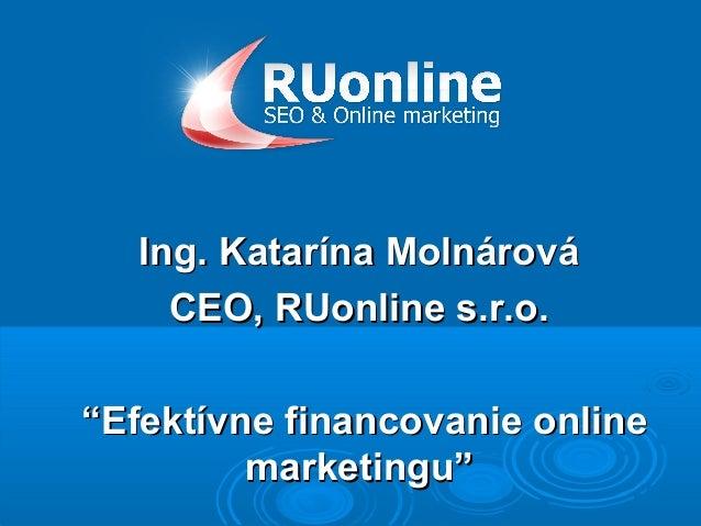 """Ing. Katarína Molnárová     CEO, RUonline s.r.o.""""Efektívne financovanie online         marketingu"""""""