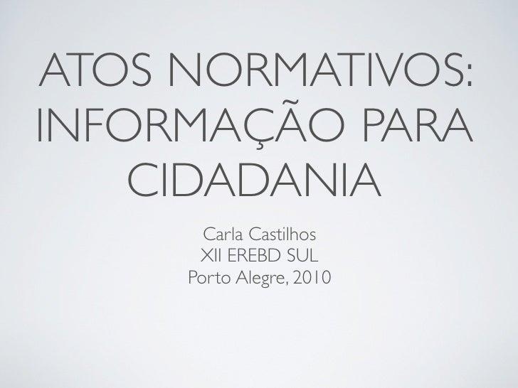 ATOS NORMATIVOS: INFORMAÇÃO PARA     CIDADANIA        Carla Castilhos       XII EREBD SUL      Porto Alegre, 2010