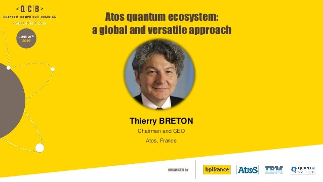 ORGANIZED BY JUNE 20TH 2019 Atos quantum ecosystem: a global and versatile approach Thierry BRETON Chairman and CEO Atos, ...