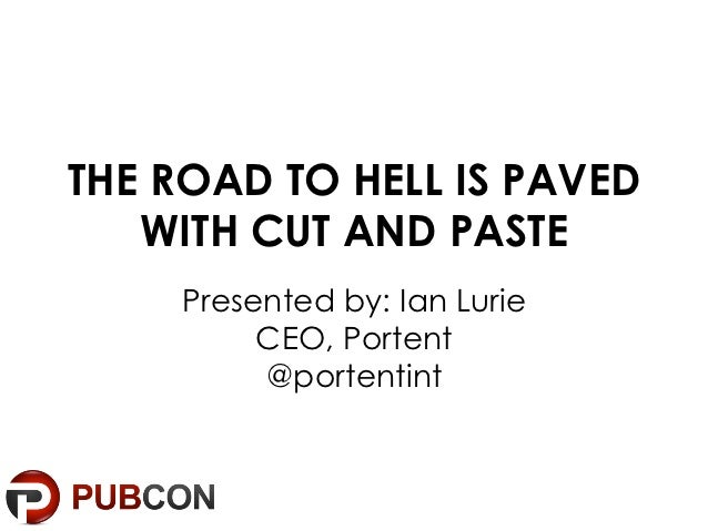 THE ROAD TO HELL IS PAVED   WITH CUT AND PASTE    Presented by: Ian Lurie         CEO, Portent         @portentint