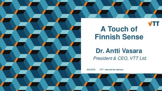 A Touch of Finnish Sense Dr. Antti Vasara President & CEO, VTT Ltd. 25.9.2019 VTT – beyond the obvious
