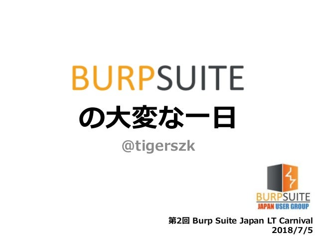 の大変な一日 @tigerszk 第2回 Burp Suite Japan LT Carnival 2018/7/5