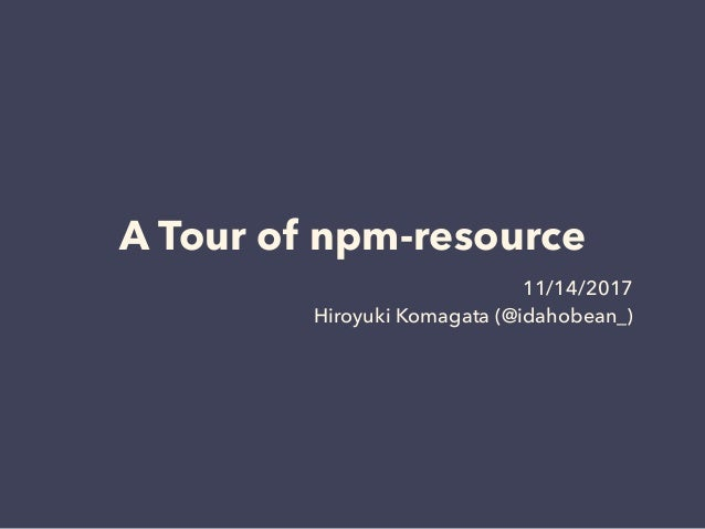 A Tour of npm-resource 11/14/2017 Hiroyuki Komagata (@idahobean_)