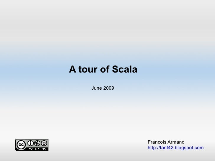 A tour of Scala Francois Armand http://fanf42.blogspot.com June 2009