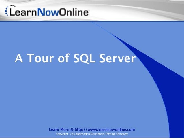 A Tour of SQL Server     Learn More @ http://www.learnnowonline.com        Copyright © by Application Developers Training ...