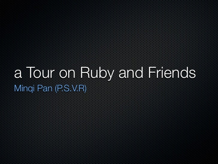 a Tour on Ruby and FriendsMinqi Pan (P.S.V.R)