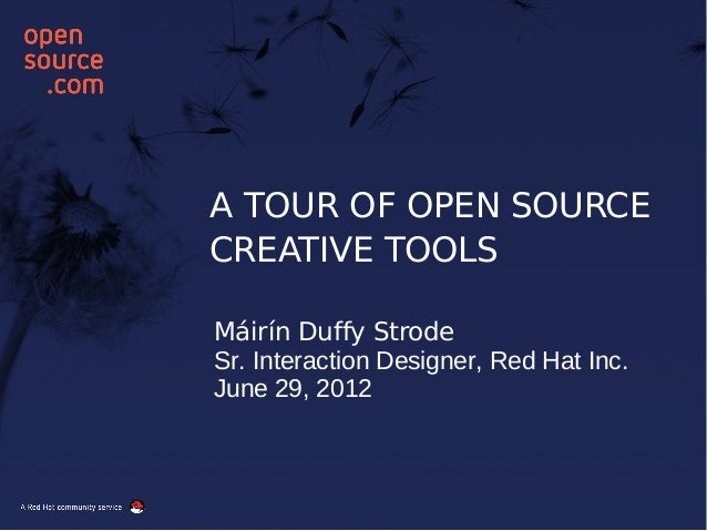 A TOUR OF OPEN SOURCE CREATIVE TOOLS Máirín Duffy Strode Sr. Interaction Designer, Red Hat Inc. June 29, 2012