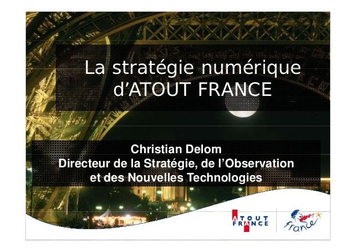 La stratégie numérique       d'ATOUT FRANCE             Christian DelomDirecteur de la Stratégie, de l'Observation      et...