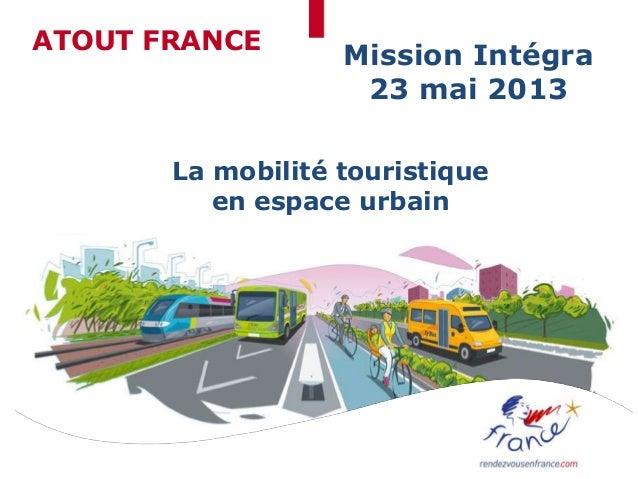 ATOUT FRANCEMission Intégra23 mai 2013La mobilité touristiqueen espace urbain