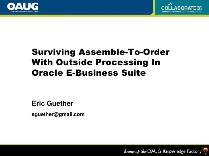 Surviving Assemble-To-Order With Outside Processing InOracle E-Business Suite<br />Eric Guether<br />eguether@gmail.com<br />