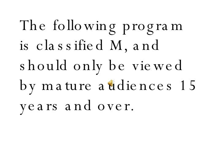 The following program is classified M, and should only be viewed by mature audiences 15 years and over.