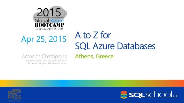 CHAPTER A to Z for SQL Azure Databases Athens, GreeceAntonios Chatzipavlis SQLschool.gr Founder, Principal Consultant SQL ...