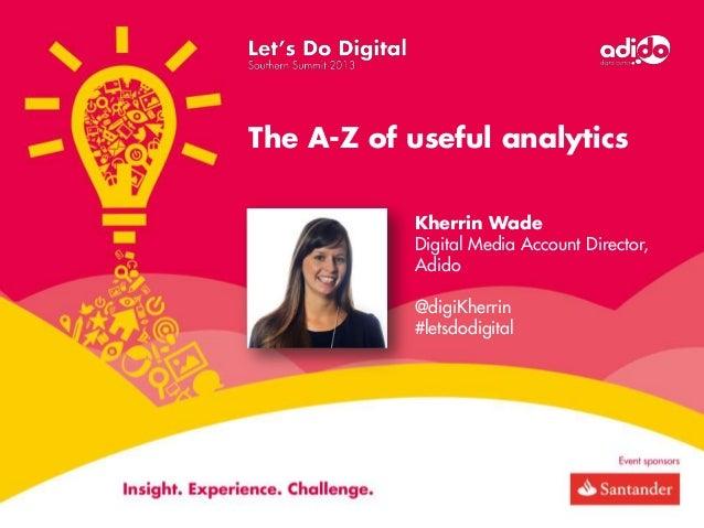 The A-Z of useful analytics Kherrin Wade Digital Media Account Director, Adido @digiKherrin #letsdodigital