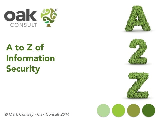A to Z of Information Security © Mark Conway - Oak Consult 2014