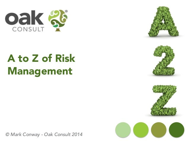 A to Z of Risk Management  © Mark Conway -Oak Consult 2014