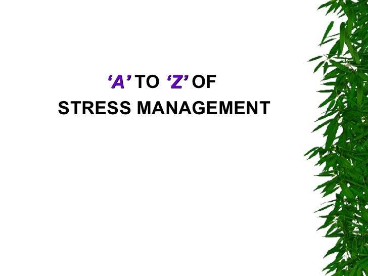 <ul><li>' A'  TO  'Z'  OF  </li></ul><ul><li>STRESS MANAGEMENT </li></ul>