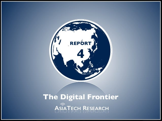 the digital frontier REPORT 4 ASIATECH RESEARCH The Digital Frontier