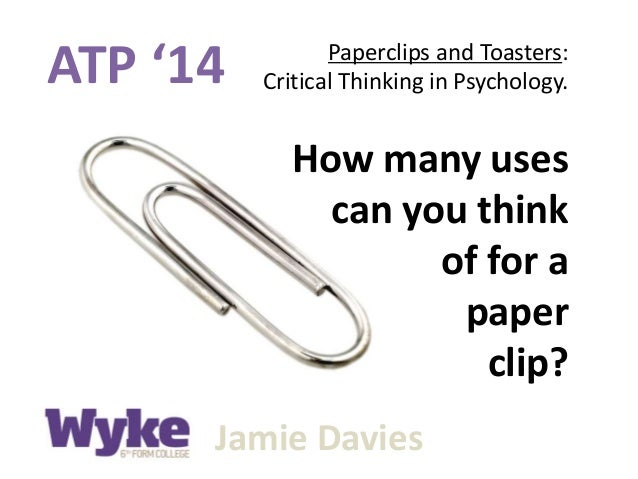 ATP '14 Paperclips and Toasters: Critical Thinking in Psychology. Jamie Davies How many uses can you think of for a paper ...