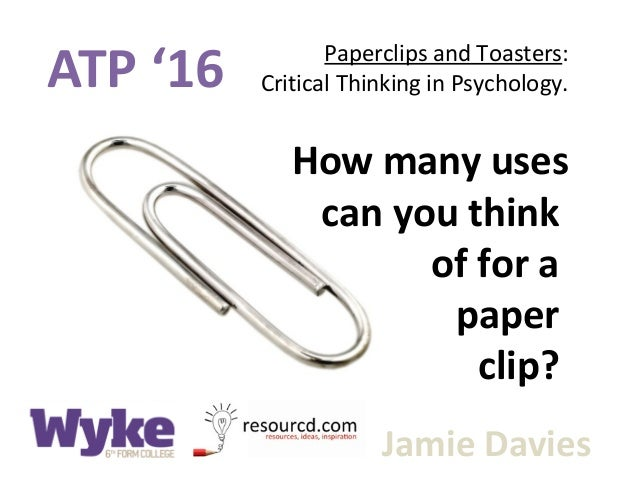 ATP '16 Paperclips and Toasters: Critical Thinking in Psychology. Jamie Davies How many uses can you think of for a paper ...