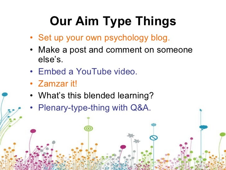 Our Aim Type Things <ul><li>Set up your own psychology blog. </li></ul><ul><li>Make a post and comment on someone else's. ...