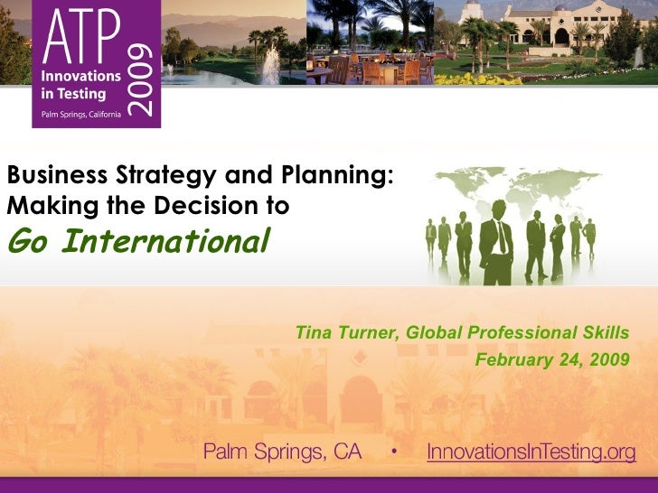 Business Strategy and Planning:  Making the Decision to  Go International Tina Turner, Global Professional Skills February...