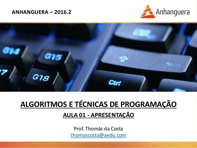 ANHANGUERA – 2016.2 ALGORITMOS E TÉCNICAS DE PROGRAMAÇÃO AULA 01 - APRESENTAÇÃO Prof. Thomás da Costa thomascosta@aedu.com