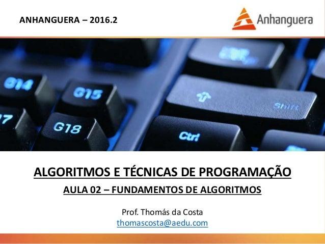 ANHANGUERA – 2016.2 ALGORITMOS E TÉCNICAS DE PROGRAMAÇÃO AULA 02 – FUNDAMENTOS DE ALGORITMOS Prof. Thomás da Costa thomasc...