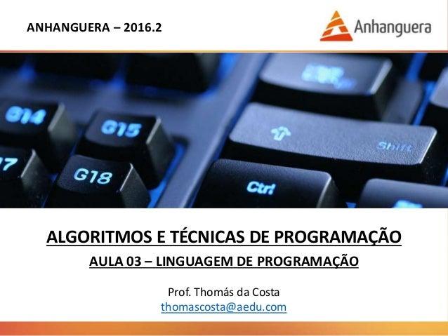 ANHANGUERA – 2016.2 ALGORITMOS E TÉCNICAS DE PROGRAMAÇÃO AULA 03 – LINGUAGEM DE PROGRAMAÇÃO Prof. Thomás da Costa thomasco...