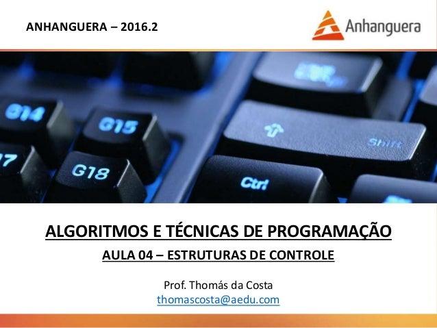 ANHANGUERA – 2016.2 ALGORITMOS E TÉCNICAS DE PROGRAMAÇÃO AULA 04 – ESTRUTURAS DE CONTROLE Prof. Thomás da Costa thomascost...