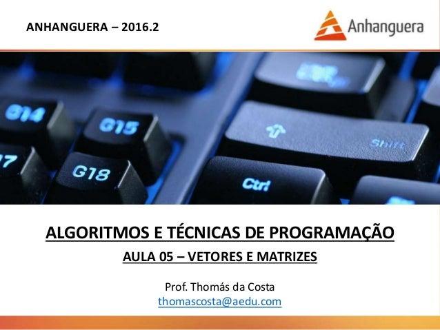 ANHANGUERA – 2016.2 ALGORITMOS E TÉCNICAS DE PROGRAMAÇÃO AULA 05 – VETORES E MATRIZES Prof. Thomás da Costa thomascosta@ae...