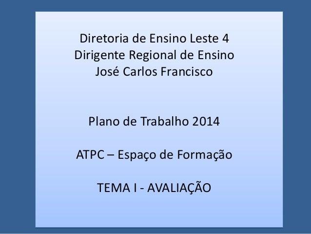 Diretoria de Ensino Leste 4 Dirigente Regional de Ensino José Carlos Francisco Plano de Trabalho 2014 ATPC – Espaço de For...