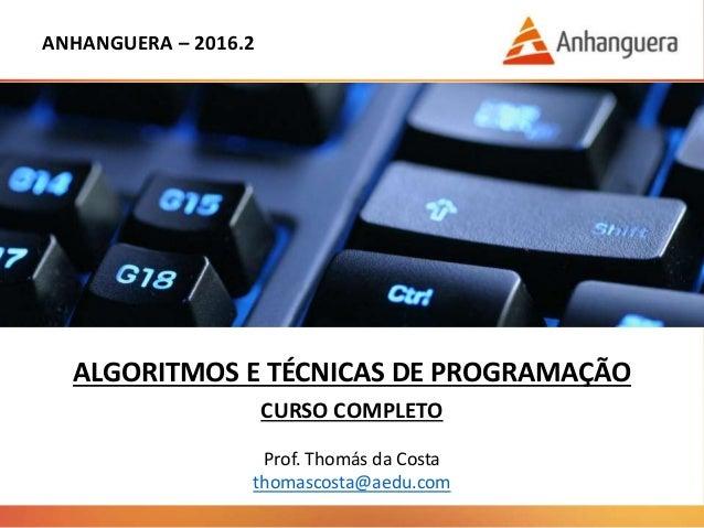 ANHANGUERA – 2016.2 ALGORITMOS E TÉCNICAS DE PROGRAMAÇÃO CURSO COMPLETO Prof. Thomás da Costa thomascosta@aedu.com