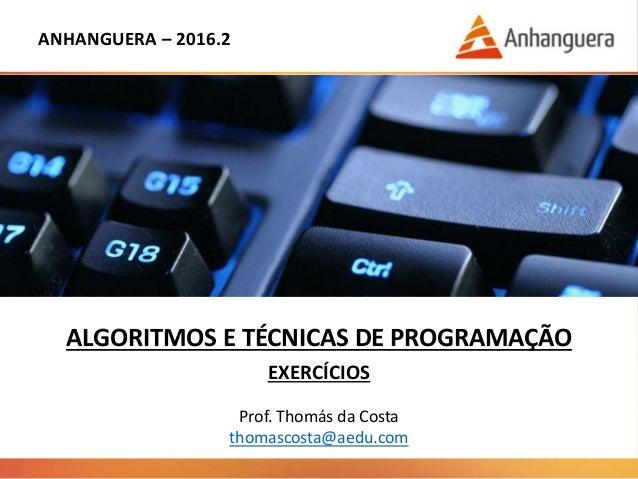 ANHANGUERA – 2016.2 ALGORITMOS E TÉCNICAS DE PROGRAMAÇÃO EXERCÍCIOS Prof. Thomás da Costa thomascosta@aedu.com