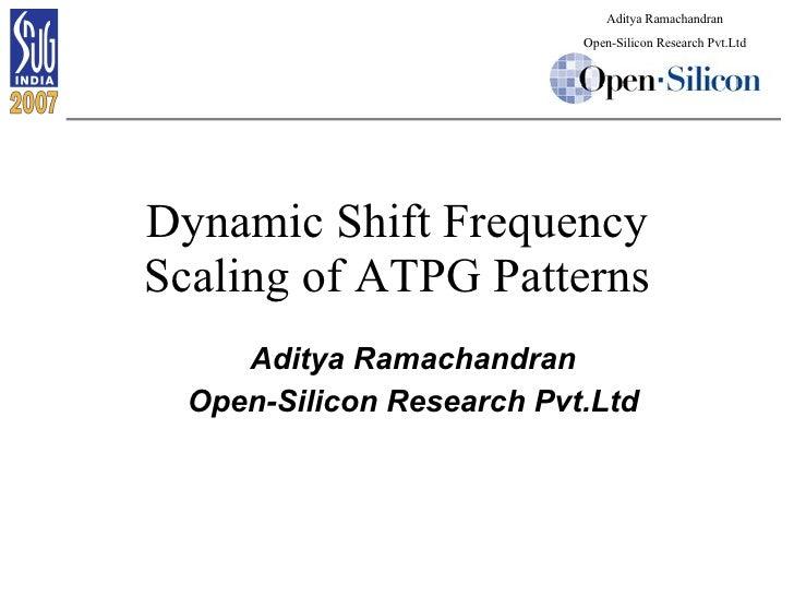 Dynamic Shift Frequency Scaling of ATPG Patterns <ul><ul><li>Aditya Ramachandran </li></ul></ul><ul><ul><li>Open-Silicon R...