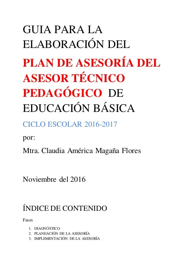 GUIA PARA LA ELABORACIÓN DEL PLAN DE ASESORÍA DEL ASESOR TÉCNICO PEDAGÓGICO DE EDUCACIÓN BÁSICA CICLO ESCOLAR 2016-2017 po...