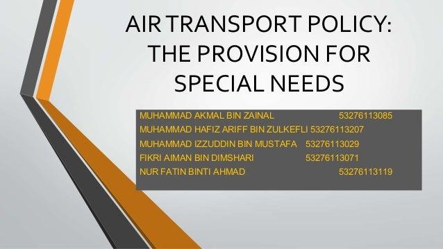 AIRTRANSPORT POLICY: THE PROVISION FOR SPECIAL NEEDS MUHAMMAD AKMAL BIN ZAINAL 53276113085 MUHAMMAD HAFIZ ARIFF BIN ZULKEF...