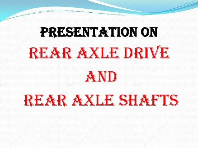 PRESENTATION ONREAR AXLE DRIVE      ANDREAR AXLE SHAFTS