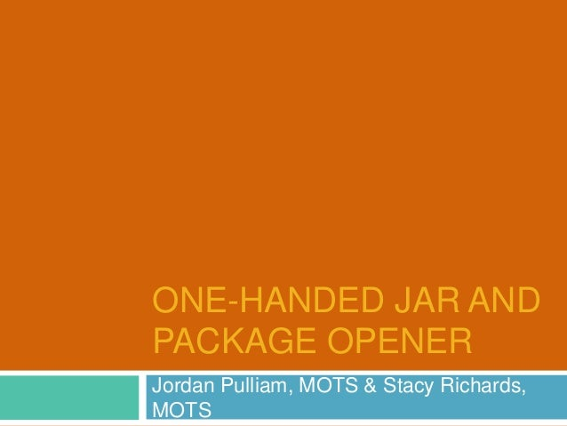 ONE-HANDED JAR AND PACKAGE OPENER Jordan Pulliam, MOTS & Stacy Richards, MOTS