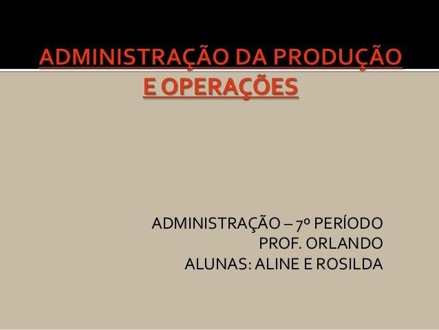 ADMINISTRAÇÃO – 7º PERÍODO           PROF. ORLANDO   ALUNAS: ALINE E ROSILDA
