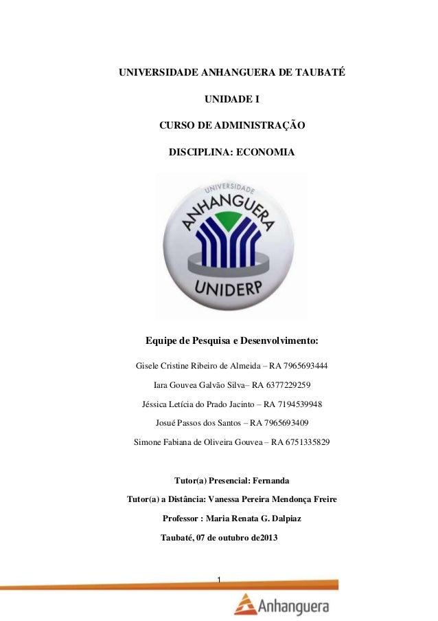 UNIVERSIDADE ANHANGUERA DE TAUBATÉ UNIDADE I CURSO DE ADMINISTRAÇÃO DISCIPLINA: ECONOMIA  Equipe de Pesquisa e Desenvolvim...
