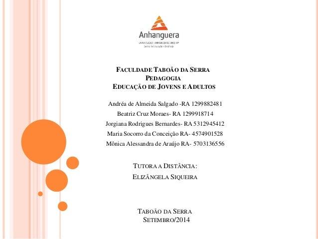 FACULDADE TABOÃO DA SERRA PEDAGOGIA EDUCAÇÃO DE JOVENS E ADULTOS Andréa de Almeida Salgado -RA 1299882481 Beatriz Cruz Mor...