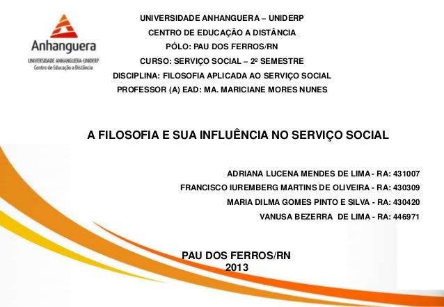 A FILOSOFIA E SUA INFLUÊNCIA NO SERVIÇO SOCIAL PAU DOS FERROS/RN 2013 UNIVERSIDADE ANHANGUERA – UNIDERP CENTRO DE EDUCAÇÃO...